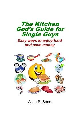 The Kitchen God's Guide for Single Guys - Easy Ways to Enjoy Food and Save Money (Paperback): Allan P Sand
