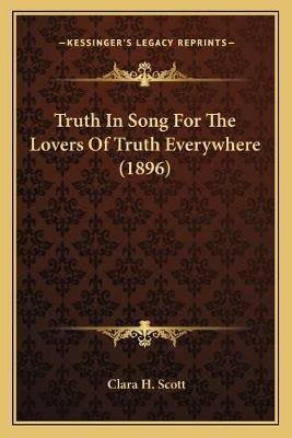 Truth in Song for the Lovers of Truth Everywhere (1896) (Paperback): Clara H. Scott