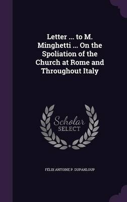 Letter ... to M. Minghetti ... on the Spoliation of the Church at Rome and Throughout Italy (Hardcover): Felix Antoine P....