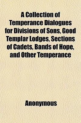 A Collection of Temperance Dialogues for Divisions of Sons, Good Templar Lodges, Sections of Cadets, Bands of Hope, and Other...