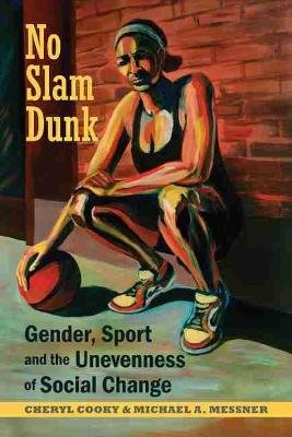 No Slam Dunk - Gender, Sport and the Unevenness of Social Change (Hardcover): Cheryl Cooky, Michael A. Messner