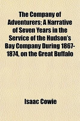The Company of Adventurers; A Narrative of Seven Years in the Service of the Hudson's Bay Company During 1867-1874, on the...