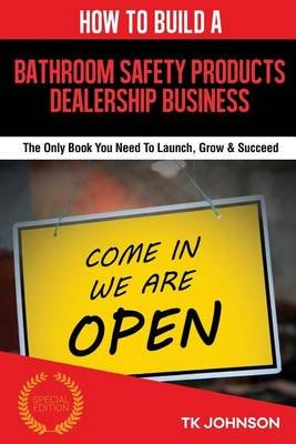 How to Build a Bathroom Safety Products Dealership Business - The Only Book You Need to Launch, Grow & Succeed (Paperback): T K...