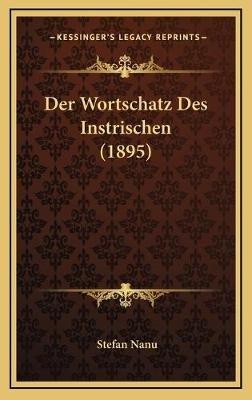 Der Wortschatz Des Instrischen (1895) (German, Hardcover): Stefan Nanu