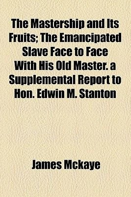 The Mastership and Its Fruits; The Emancipated Slave Face to Face with His Old Master. a Supplemental Report to Hon. Edwin M....