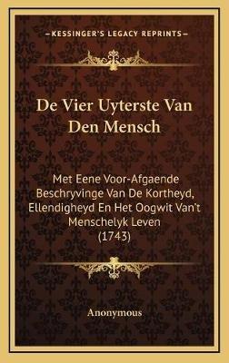 de Vier Uyterste Van Den Mensch - Met Eene Voor-Afgaende Beschryvinge Van de Kortheyd, Ellendigheyd En Het Oogwit Van't...