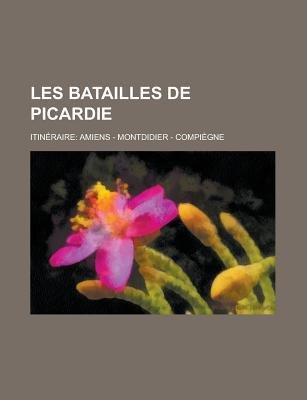 Les Batailles de Picardie; Itineraire - Amiens - Montdidier - Compiegne (English, French, Paperback): United States Congress...