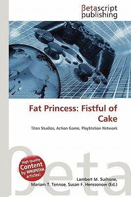 Fat Princess - Fistful of Cake (Paperback): Lambert M. Surhone, Mariam T. Tennoe, Susan F. Henssonow