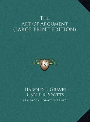 The Art of Argument (Large print, Hardcover, Large type / large print edition): Harold F. Graves, Carle B. Spotts