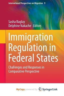 Immigration Regulation in Federal States - Challenges and Responses in Comparative Perspective (Paperback): Sasha Baglay,...