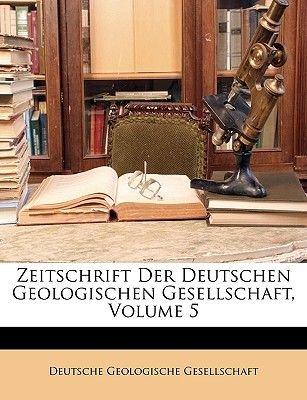 Zeitschrift Der Deutschen Geologischen Gesellschaft, Volume 5 (German, Paperback): Geologische Gesellschaft Deutsche...