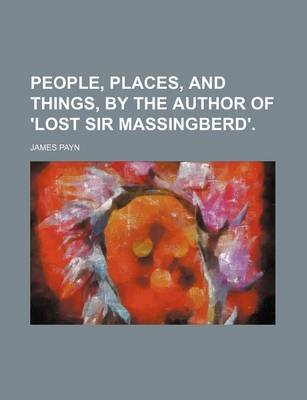 People, Places, and Things, by the Author of 'Lost Sir Massingberd'. (Paperback): James Payn