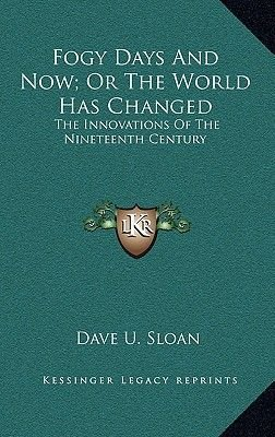 Fogy Days and Now; Or the World Has Changed - The Innovations of the Nineteenth Century (Hardcover): Dave U. Sloan