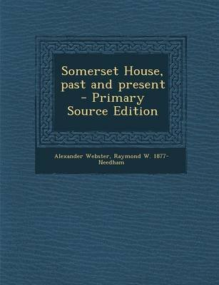 Somerset House, Past and Present (Paperback): Raymond W. 1877- Needham, Alexander Webster
