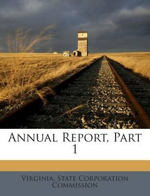 Annual Report, Part 1 (Paperback): Virginia. State Corporation Commission