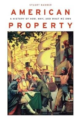 American Property - A History of How, Why, and What We Own (Hardcover): Stuart Banner