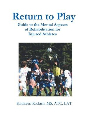 Return to Play - Guide to the Mental Aspects of Rehabilitation for Injured Athletes (Paperback): Kathleen Kickish MS Atc Lat