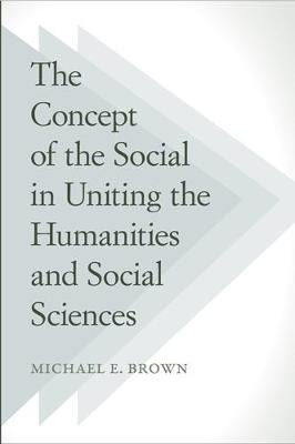 The Concept of the Social in Uniting the Humanities and Social Sciences (Hardcover): Michael E. Brown