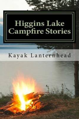 Higgins Lake Campfire Stories - Horrifying Fables for Your Next Camping Trip (Paperback): Kayak Lanternhead