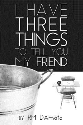I Have Three Things to Tell You, My Friend. (Paperback): Robert D'Amato
