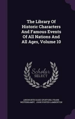 The Library of Historic Characters and Famous Events of All Nations and All Ages, Volume 10 (Hardcover): Ainsworth Rand...