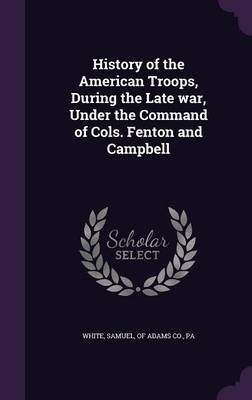 History of the American Troops, During the Late War, Under the Command of Cols. Fenton and Campbell (Hardcover): Samuel Of...