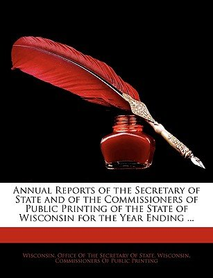 Annual Reports of the Secretary of State and of the Commissioners of Public Printing of the State of Wisconsin for the Year...