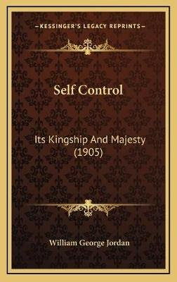 Self Control - Its Kingship and Majesty (1905) (Hardcover): William George Jordan