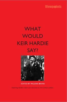 What Would Keir Hardie Say? - Exploring Hardie's vision and relevence to 21st Century politics (Paperback): Pauline Bryan