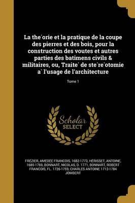 La the Orie Et La Pratique de La Coupe Des Pierres Et Des Bois, Pour La Construction Des Voutes Et Autres Parties Des Ba Timens...