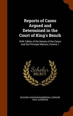 Reports of Cases Argued and Determined in the Court of King's Bench - With Tables of the Names of the Cases and the...