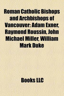 Roman Catholic Bishops and Archbishops of Vancouver - Adam Exner, Raymond Roussin, John Michael Miller, William Mark Duke...