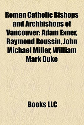 Roman Catholic Bishops and Archbishops of Vancouver - Adam Exner, Raymond Roussin, John Michael Miller, William Mark Duke...