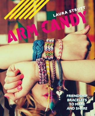 Arm Candy - Friendship bracelets to make and share (Paperback): Laura Strutt