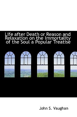 Life After Death or Reason and Relaxation on the Immortality of the Soul a Popular Treatise (Paperback): John S. Vaughan