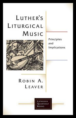 Luther's Liturgical Music - Principles and Implications (Paperback): Robin A Leaver