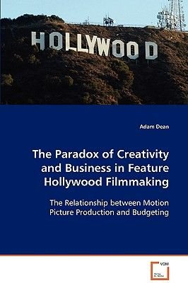 The Paradox of Creativity and Business in Feature Hollywood Filmmaking (Paperback): Adam Dean