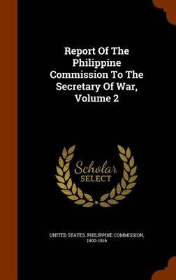 Report of the Philippine Commission to the Secretary of War, Volume 2 (Hardcover): 19 United States Philippine Commission