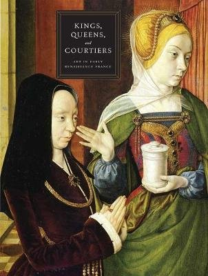 Kings, Queens, and Courtiers - Art in Early Renaissance France (Hardcover): Martha Wolff