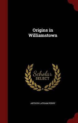 Origins in Williamstown (Hardcover): Arthur Latham Perry