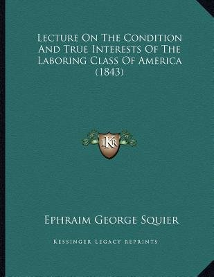 Lecture on the Condition and True Interests of the Laboring Class of America (1843) (Paperback): Ephraim George Squier