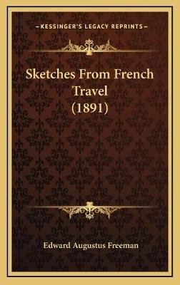 Sketches from French Travel (1891) (Hardcover): Edward Augustus Freeman