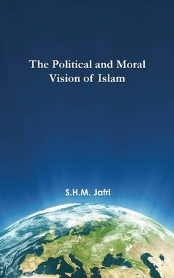 The Political and Moral Vision of Islam (Hardcover): Syed Husain Mohammad Jafri
