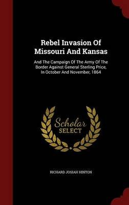 Rebel Invasion of Missouri and Kansas - And the Campaign of the Army of the Border Against General Sterling Price, in October...