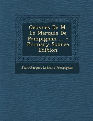 Oeuvres de M. Le Marquis de Pompignan ... - Primary Source Edition (French, Paperback): Jean Jacques Lefranc Pompignan