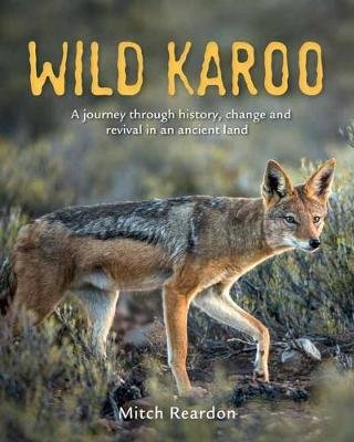 Wild Karoo - A Journey Through History, Change And Revival In An Ancient Land (Paperback): Mitch Reardon