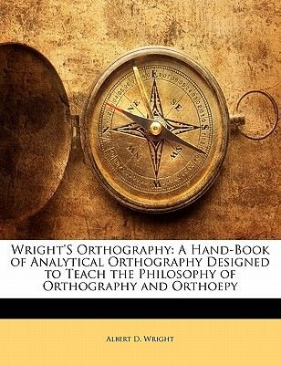 Wright's Orthography - A Hand-Book of Analytical Orthography Designed to Teach the Philosophy of Orthography and Orthoepy...
