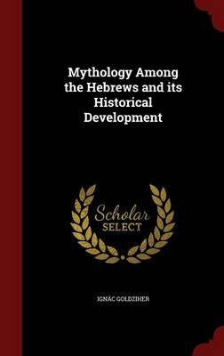Mythology Among the Hebrews and Its Historical Development (Hardcover): Ignac Goldziher