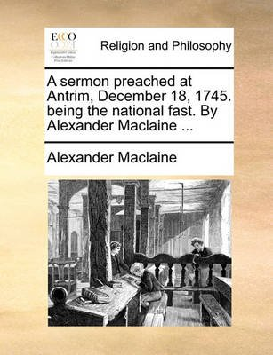 A Sermon Preached at Antrim, December 18, 1745. Being the National Fast. by Alexander MacLaine (Paperback): Alexander MacLaine