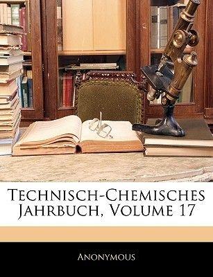 Technisch-Chemisches Jahrbuch, Volume 17. Siebzehnter Jahrgang (German, Large print, Paperback, large type edition): Anonymous